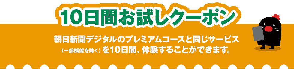 10日間お試しクーポン 朝日新聞デジタルの有料会員(フルプラン)と同じサービスを10日間、体験することができます。