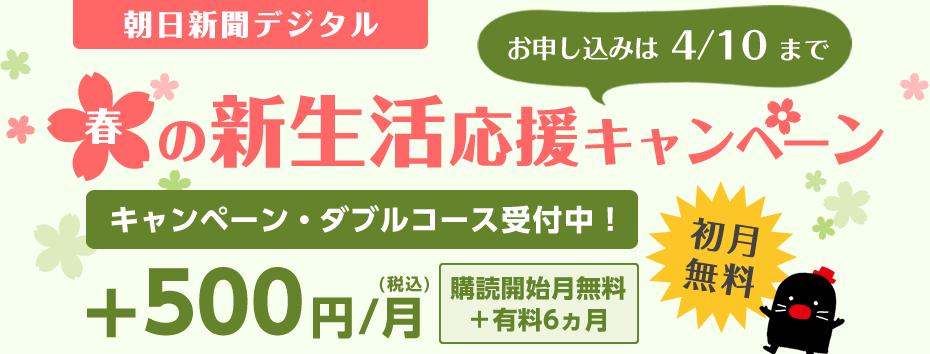 朝日新聞デジタル春の新生活応援キャンペーン お申し込みは4/10まで キャンペーン・ダブルコース受付中! +500円(税込)/月 購買開始月無料+有料6ヵ月 初月無料