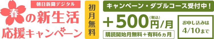 朝日新聞デジタル春の新生活応援キャンペーン 初月無料 キャンペーン・ダブルコース受付中!+500円(税込)/月 購読開始月無料+有料6ヵ月 お申し込みは4/10まで