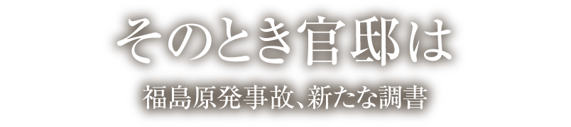 そのとき官邸は 福島原発事故、新たな調書