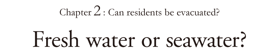 Chapter 2: Can residents be evacuated? Fresh water or seawater?