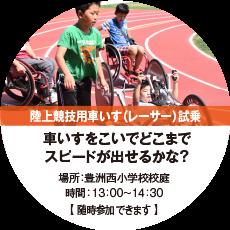 陸上競技用車いす(レーサー)試乗 車いすをこいでどこまでスピードが出せるかな? 場所:豊洲西小学校校庭 時間:13:00~14:30 【随時参加できます。】