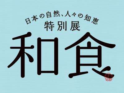 特別展「和食 ~日本の自然、人々の知恵~」