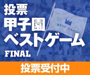 投票 甲子園ベストゲームファイナル 投票受付中!