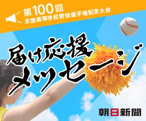 第100回全国高等学校野球選手権記念大会 届け応援メッセージ 朝日新聞