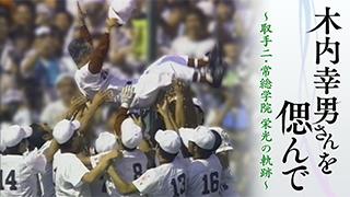 木内幸男さんを偲んで~取手二・常総学院、栄光の軌跡~