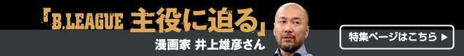 B.LEAGUE 主役に迫る 漫画家・井上雄彦さん