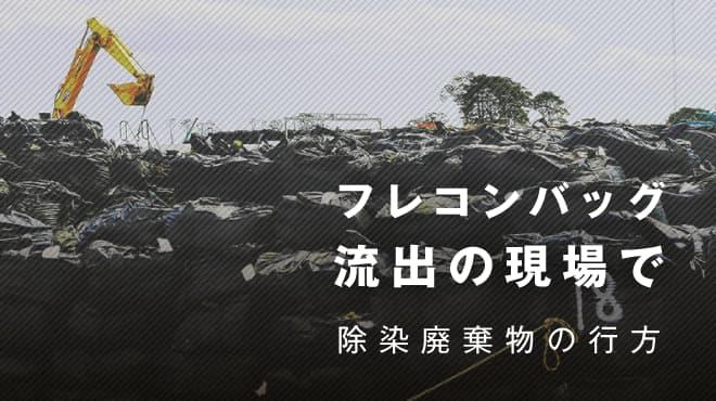 フレコンバッグ流出の現場で 除染廃棄物の行方