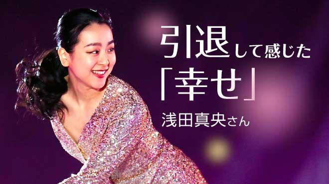 引退して感じた「幸せ」―浅田真央さん独占インタビュー